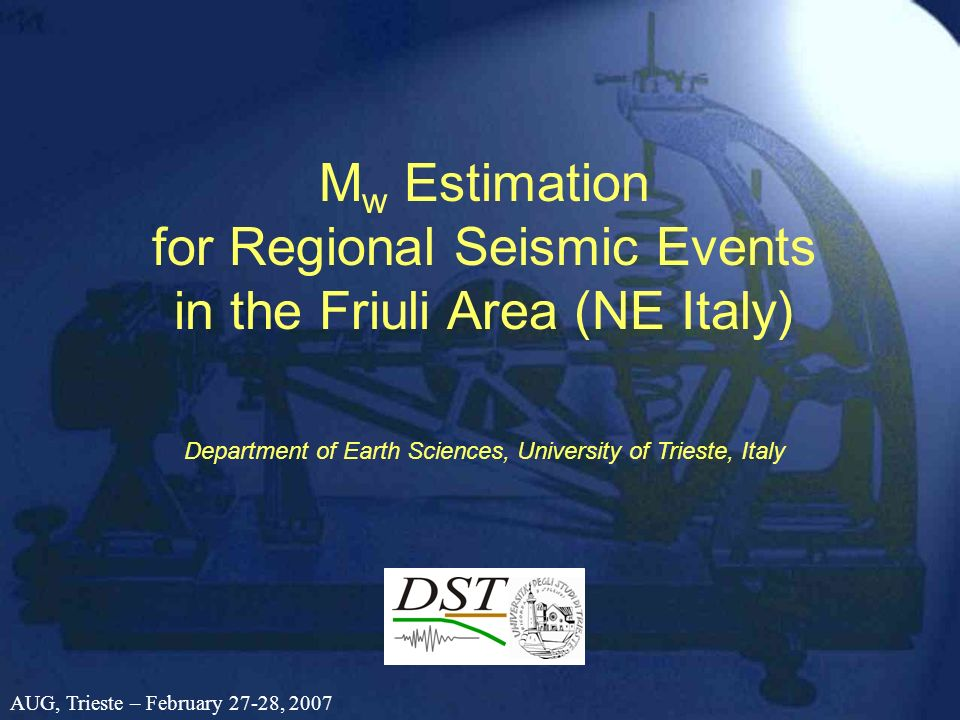 M w Estimation for Regional Seismic Events in the Friuli Area (NE Italy) Department of Earth Sciences, University of Trieste, Italy AUG, Trieste – Feb