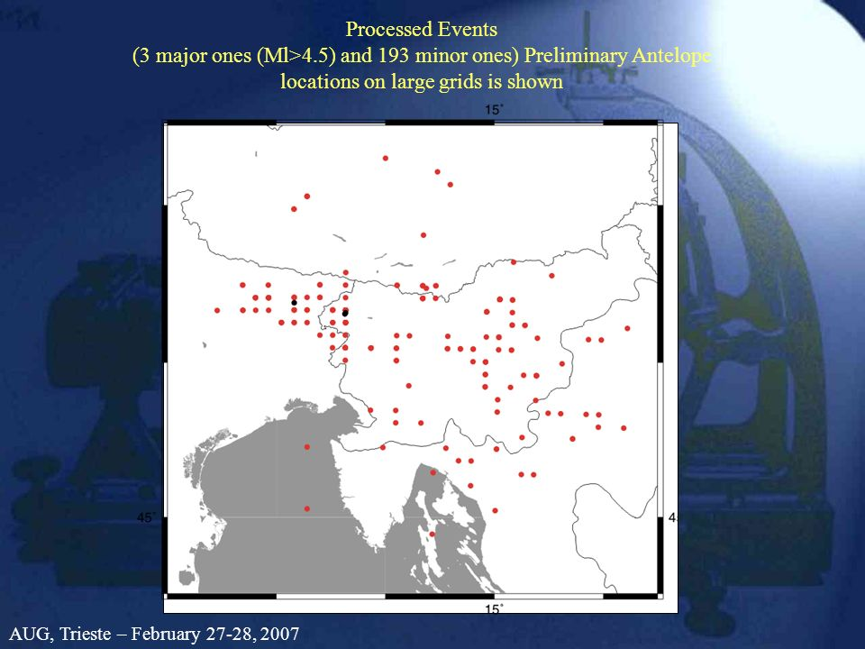 Processed Events (3 major ones (Ml>4.5) and 193 minor ones) Preliminary Antelope locations on large grids is shown AUG, Trieste – February 27-28, 2007