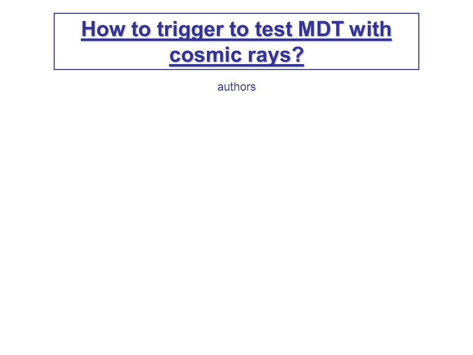 How to trigger to test MDT with cosmic rays authors