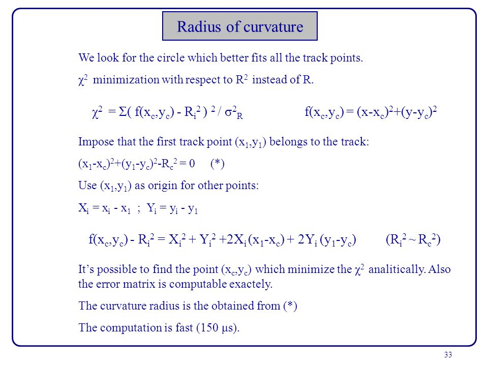 33 Radius of curvature We look for the circle which better fits all the track points. χ 2 minimization with respect to R 2 instead of R. χ 2 = Σ( f(x
