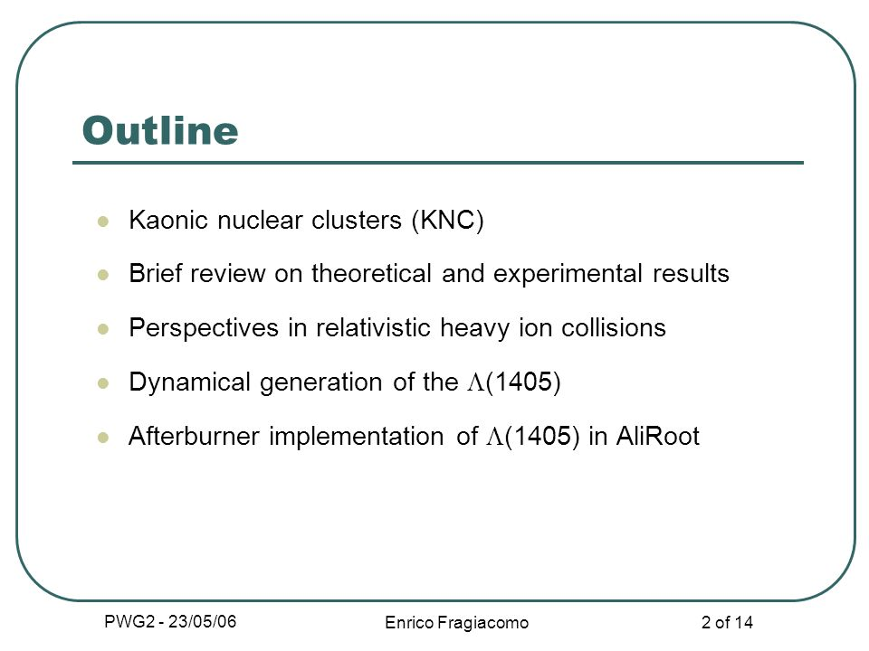 PWG2 - 23/05/06 Enrico Fragiacomo 2 of 14 Outline Kaonic nuclear clusters (KNC) Brief review on theoretical and experimental results Perspectives in r
