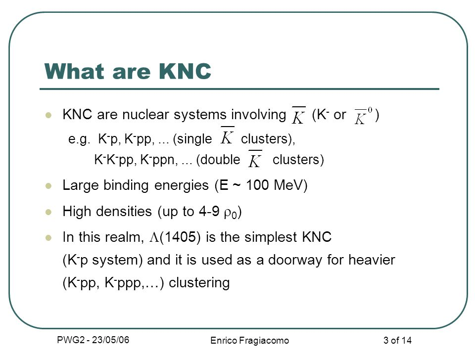 PWG2 - 23/05/06 Enrico Fragiacomo 3 of 14 What are KNC KNC are nuclear systems involving (K - or ) e.g.