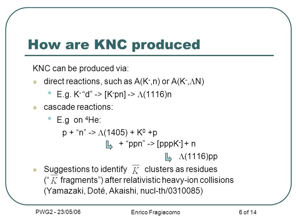 PWG2 - 23/05/06 Enrico Fragiacomo 6 of 14 KNC can be produced via: direct reactions, such as A(K -,n) or A(K -, N) E.g. K - d -> [K - pn] -> (1116)n c