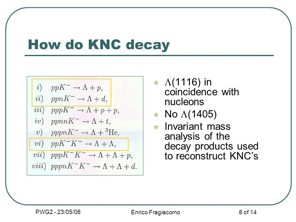 PWG2 - 23/05/06 Enrico Fragiacomo 8 of 14 How do KNC decay (1116) in coincidence with nucleons No (1405) Invariant mass analysis of the decay products used to reconstruct KNCs
