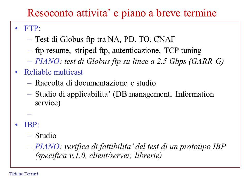 Tiziana Ferrari Resoconto attivita e piano a breve termine FTP: –Test di Globus ftp tra NA, PD, TO, CNAF –ftp resume, striped ftp, autenticazione, TCP