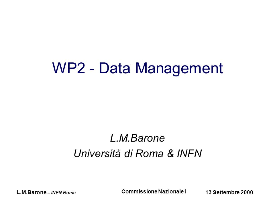 L.M.Barone – INFN Rome 13 Settembre 2000 Commissione Nazionale I WP Goals...to permit the secure access of massive amounts of data...to move and replicate data at high speed from one site to another and to manage the synchronisation of remote data copies (dal Technical Annex di DataGrid)