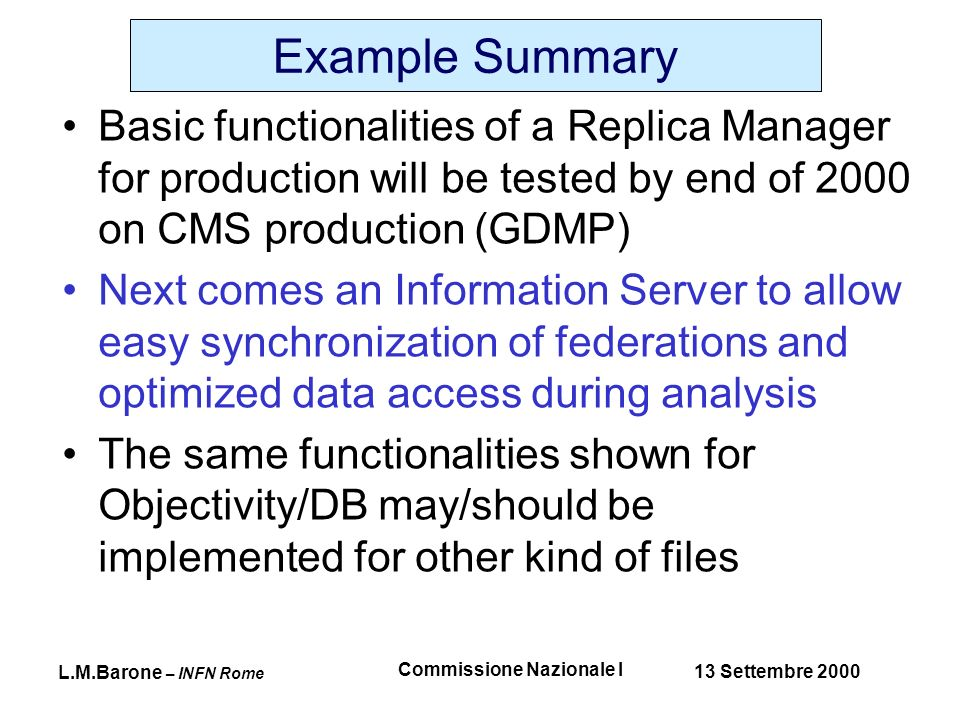L.M.Barone – INFN Rome 13 Settembre 2000 Commissione Nazionale I Example Summary Basic functionalities of a Replica Manager for production will be tested by end of 2000 on CMS production (GDMP) Next comes an Information Server to allow easy synchronization of federations and optimized data access during analysis The same functionalities shown for Objectivity/DB may/should be implemented for other kind of files