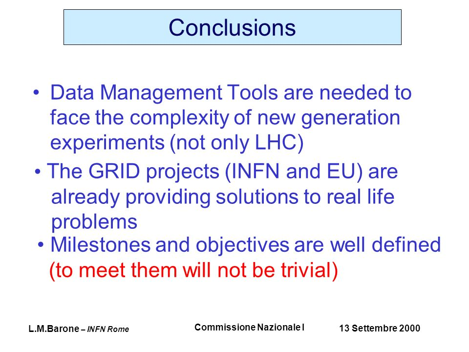 L.M.Barone – INFN Rome 13 Settembre 2000 Commissione Nazionale I Conclusions Data Management Tools are needed to face the complexity of new generation experiments (not only LHC) The GRID projects (INFN and EU) are already providing solutions to real life problems Milestones and objectives are well defined (to meet them will not be trivial)