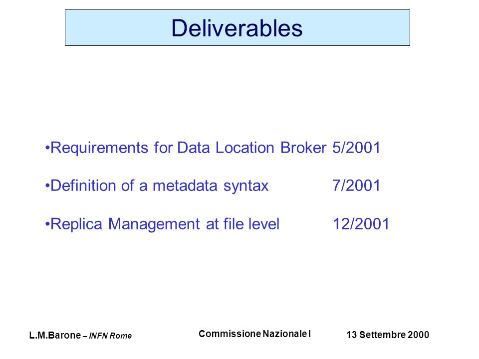 L.M.Barone – INFN Rome 13 Settembre 2000 Commissione Nazionale I Deliverables Requirements for Data Location Broker 5/2001 Definition of a metadata syntax7/2001 Replica Management at file level12/2001