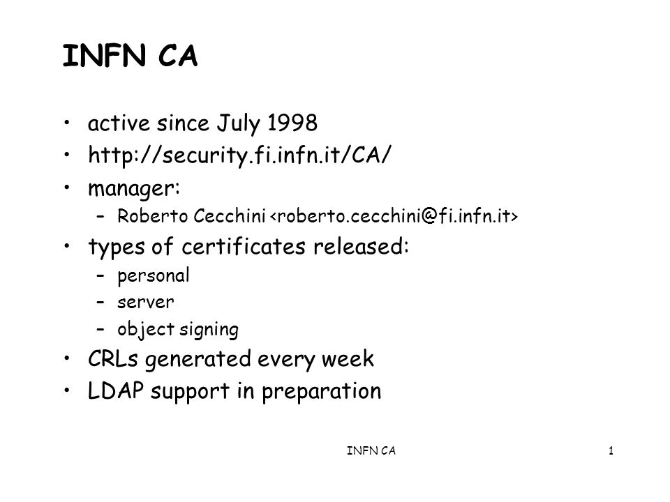 INFN CA1 active since July manager: –Roberto Cecchini types of certificates released: –personal –server –object signing CRLs generated every week LDAP support in preparation