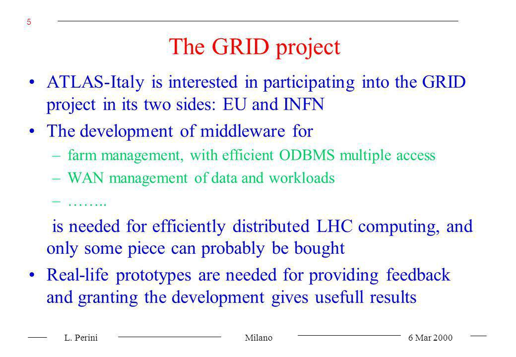 L. Perini Milano 6 Mar 2000 5 The GRID project ATLAS-Italy is interested in participating into the GRID project in its two sides: EU and INFN The deve