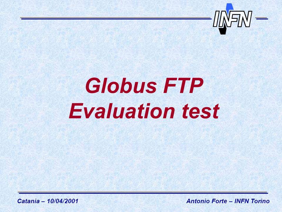 Globus FTP Evaluation test Catania – 10/04/2001Antonio Forte – INFN Torino