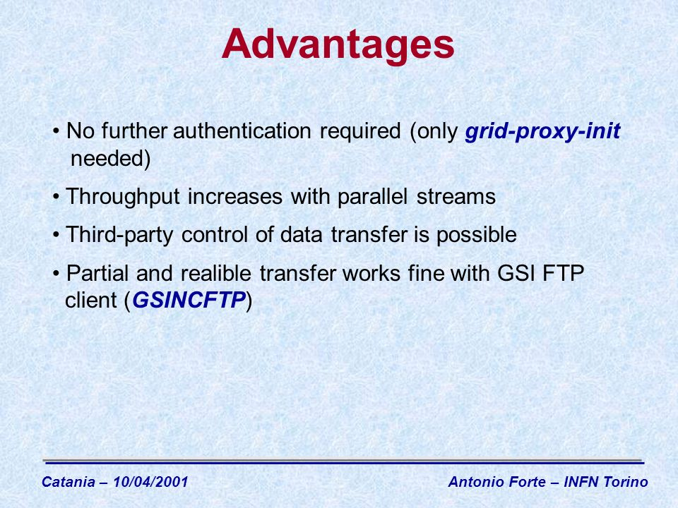 Advantages Catania – 10/04/2001Antonio Forte – INFN Torino No further authentication required (only grid-proxy-init needed) Throughput increases with parallel streams Third-party control of data transfer is possible Partial and realible transfer works fine with GSI FTP client (GSINCFTP)