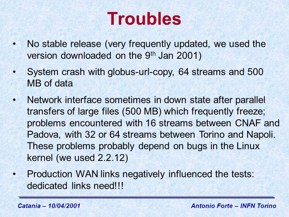 Troubles No stable release (very frequently updated, we used the version downloaded on the 9 th Jan 2001) System crash with globus-url-copy, 64 streams and 500 MB of data Network interface sometimes in down state after parallel transfers of large files (500 MB) which frequently freeze; problems encountered with 16 streams between CNAF and Padova, with 32 or 64 streams between Torino and Napoli.