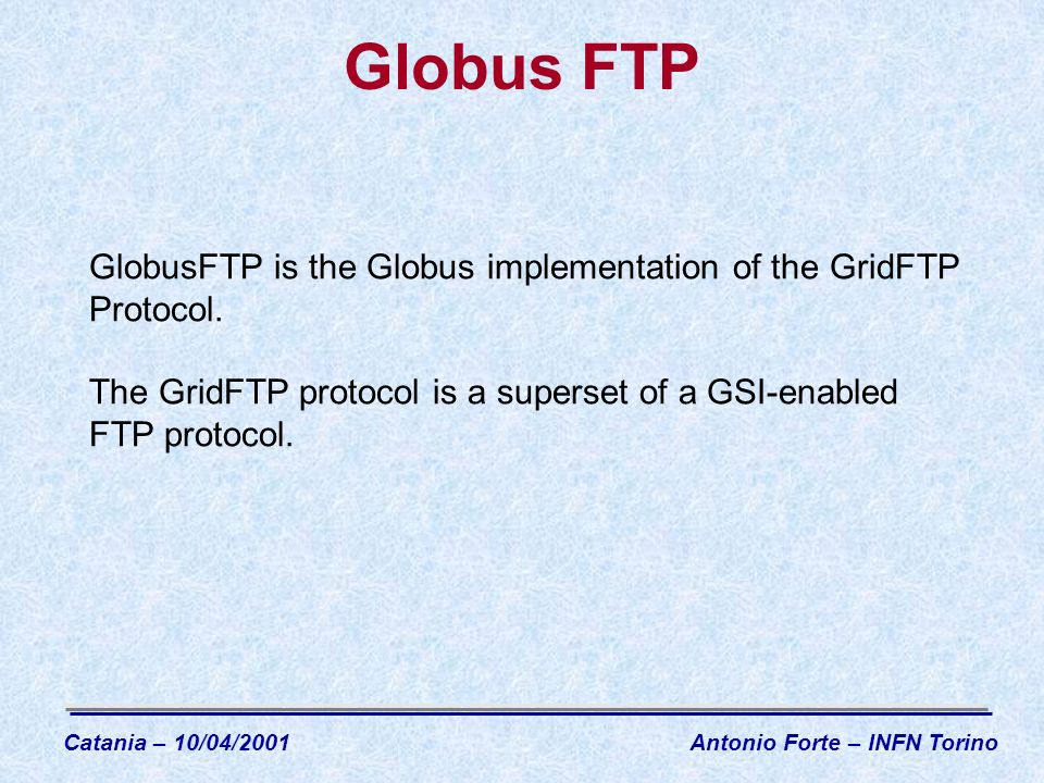 Globus FTP GlobusFTP is the Globus implementation of the GridFTP Protocol.