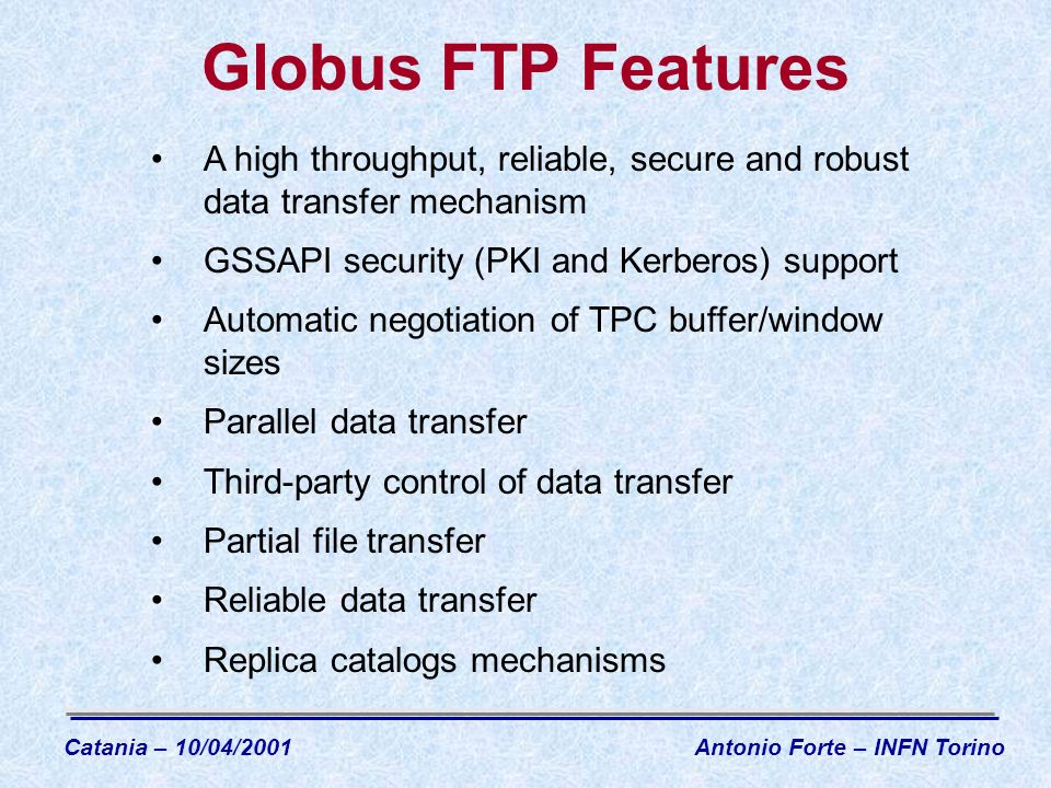 Globus FTP Features A high throughput, reliable, secure and robust data transfer mechanism GSSAPI security (PKI and Kerberos) support Automatic negotiation of TPC buffer/window sizes Parallel data transfer Third-party control of data transfer Partial file transfer Reliable data transfer Replica catalogs mechanisms Catania – 10/04/2001Antonio Forte – INFN Torino