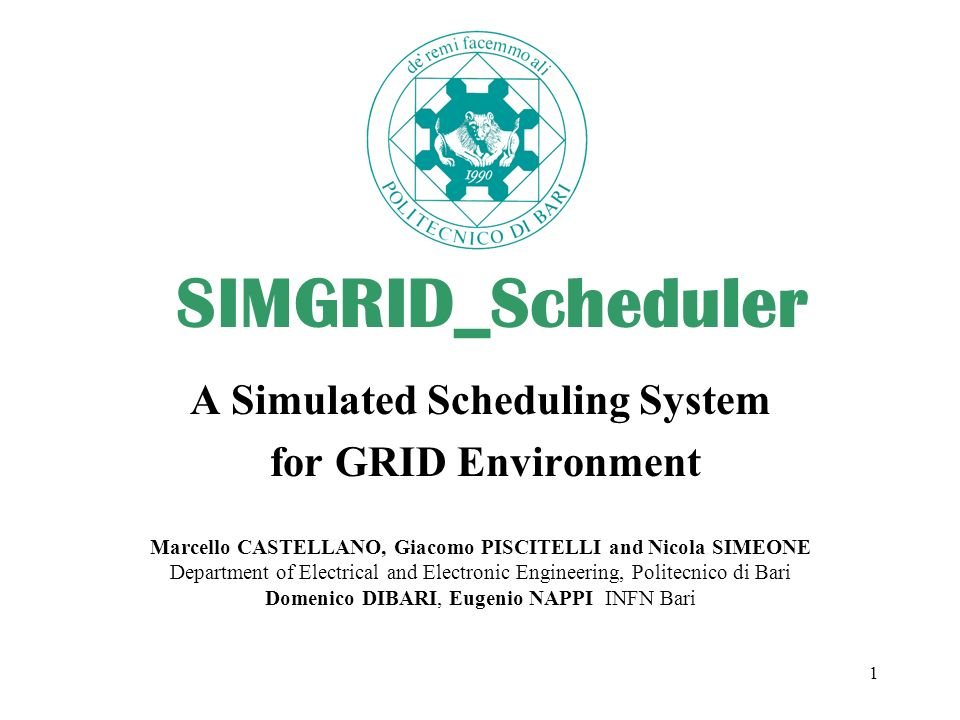 1 SIMGRID_Scheduler A Simulated Scheduling System for GRID Environment Marcello CASTELLANO, Giacomo PISCITELLI and Nicola SIMEONE Department of Electrical and Electronic Engineering, Politecnico di Bari Domenico DIBARI, Eugenio NAPPI INFN Bari