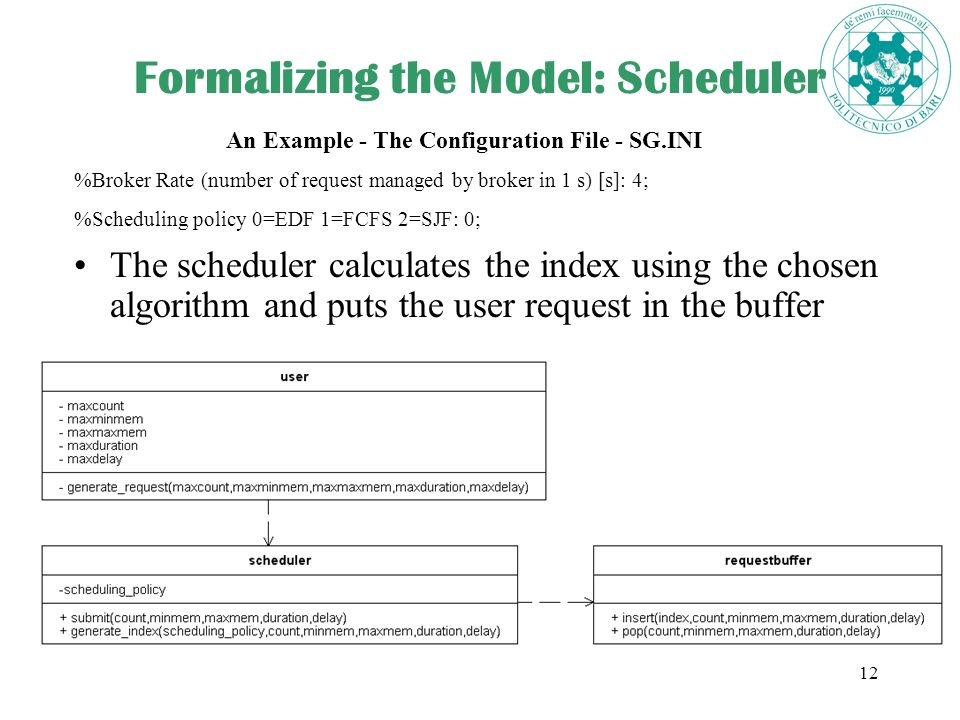 12 Formalizing the Model: Scheduler The scheduler calculates the index using the chosen algorithm and puts the user request in the buffer An Example - The Configuration File - SG.INI %Broker Rate (number of request managed by broker in 1 s) [s]: 4; %Scheduling policy 0=EDF 1=FCFS 2=SJF: 0;