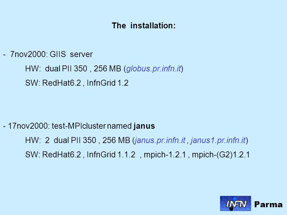 The installation: - 7nov2000: GIIS server HW: dual PII 350, 256 MB (globus.pr.infn.it) SW: RedHat6.2, InfnGrid 1.2 - 17nov2000: test-MPIcluster named