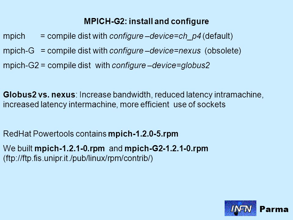 MPICH-G2: install and configure mpich = compile dist with configure –device=ch_p4 (default) mpich-G = compile dist with configure –device=nexus (obsolete) mpich-G2 = compile dist with configure –device=globus2 Globus2 vs.