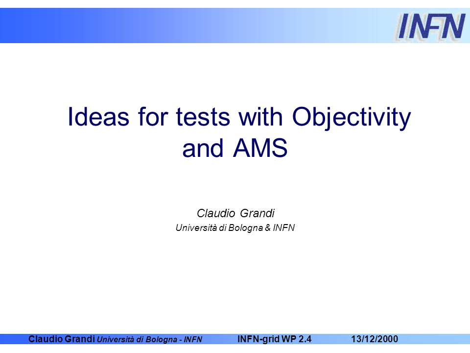 Claudio Grandi Università di Bologna - INFN 13/12/2000INFN-grid WP 2.4 Ideas for tests with Objectivity and AMS Claudio Grandi Università di Bologna &