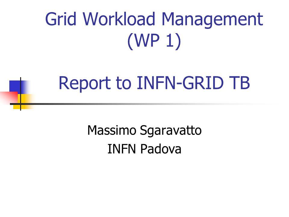 Grid Workload Management (WP 1) Report to INFN-GRID TB Massimo Sgaravatto INFN Padova