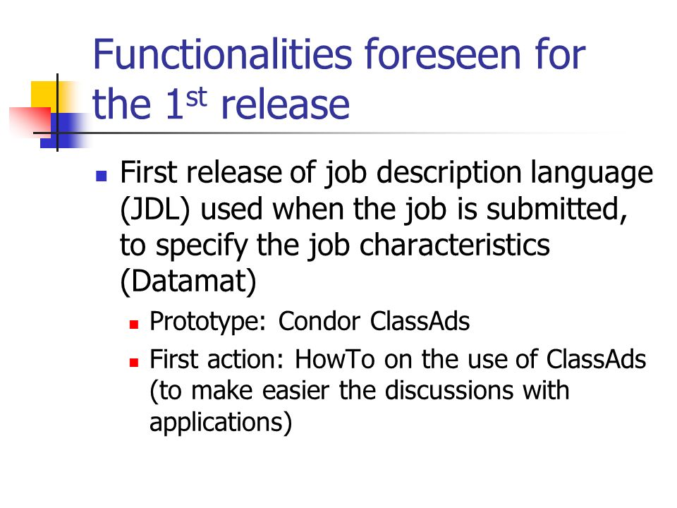 Functionalities foreseen for the 1 st release First version of resource broker, that chooses the computing resources where to submit jobs Published resource access lists are checked as a first step in the resource matchmaking The accessible resource are then matched with the job requests according to Availability of the requested input data set Availability of the appropriate application sandbox Availability of the requested amount of scratch space Resource characteristics and status Cesnet: issues related with access control mechanisms (first prototype: grid-mapfiles based system) Catania (+Pisa): Broker First prototype: use of Condor matchmaking library (necessary a translator: GIS attributes ClassAds)
