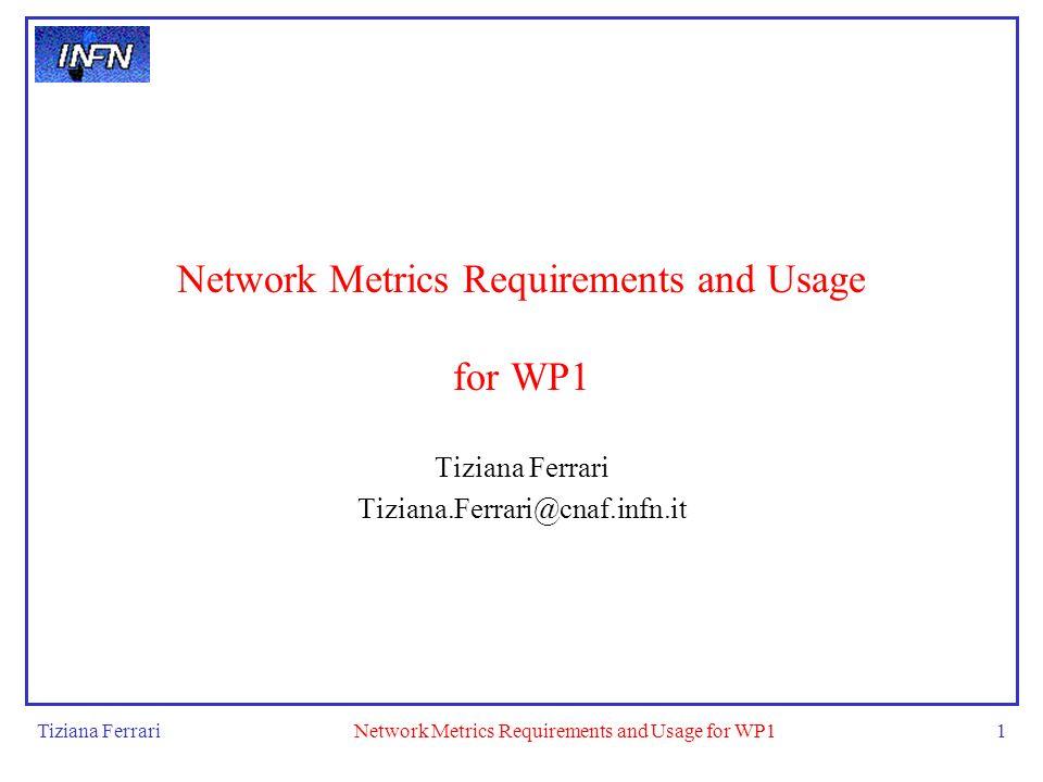 Tiziana FerrariNetwork Metrics Requirements and Usage for WP11 Tiziana Ferrari Tiziana.Ferrari@cnaf.infn.it
