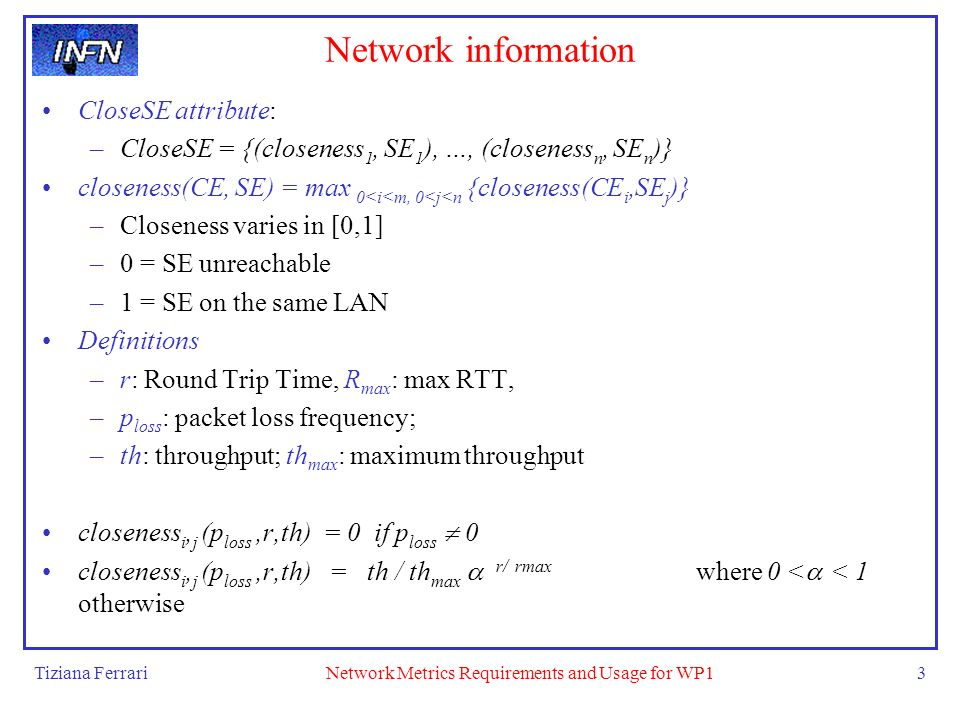 Tiziana FerrariNetwork Metrics Requirements and Usage for WP13 Network information CloseSE attribute: –CloseSE = {(closeness 1, SE 1 ), …, (closeness n, SE n )} closeness(CE, SE) = max 0<i<m, 0<j<n {closeness(CE i,SE j )} –Closeness varies in [0,1] –0 = SE unreachable –1 = SE on the same LAN Definitions –r: Round Trip Time, R max : max RTT, –p loss : packet loss frequency; –th: throughput; th max : maximum throughput closeness i, j (p loss,r,th) = 0 if p loss 0 closeness i, j (p loss,r,th) = th / th max r/ rmax where 0 < < 1 otherwise
