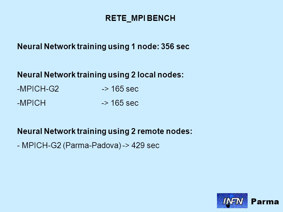 RETE_MPI BENCH Neural Network training using 1 node: 356 sec Neural Network training using 2 local nodes: -MPICH-G2 -> 165 sec -MPICH -> 165 sec Neural Network training using 2 remote nodes: - MPICH-G2 (Parma-Padova) -> 429 sec Parma