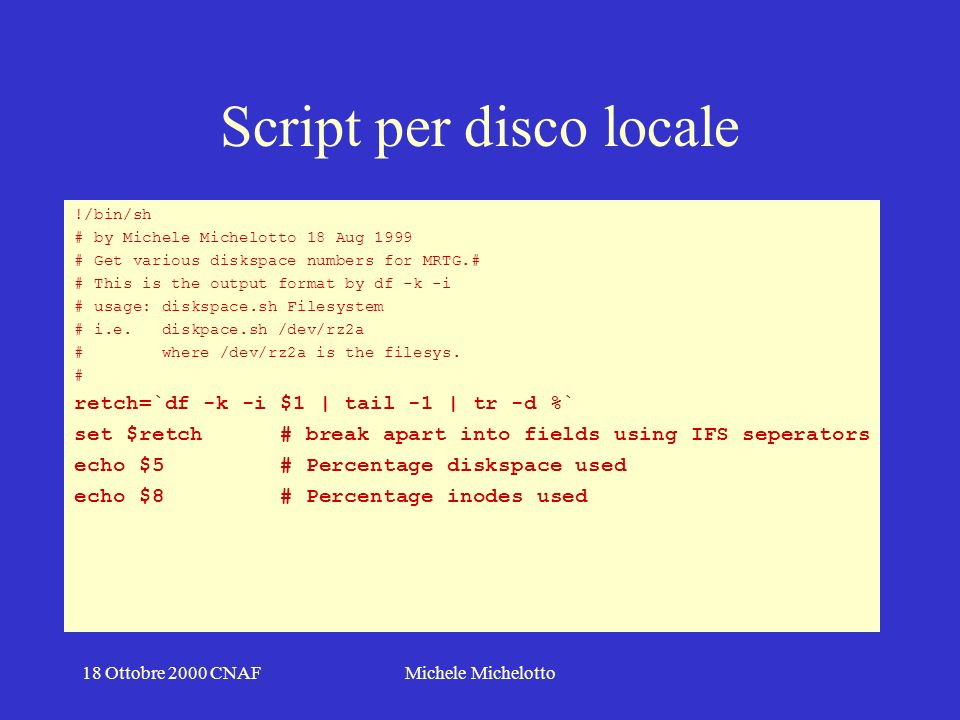 18 Ottobre 2000 CNAFMichele Michelotto Script per disco locale !/bin/sh # by Michele Michelotto 18 Aug 1999 # Get various diskspace numbers for MRTG.# # This is the output format by df -k -i # usage: diskspace.sh Filesystem # i.e.