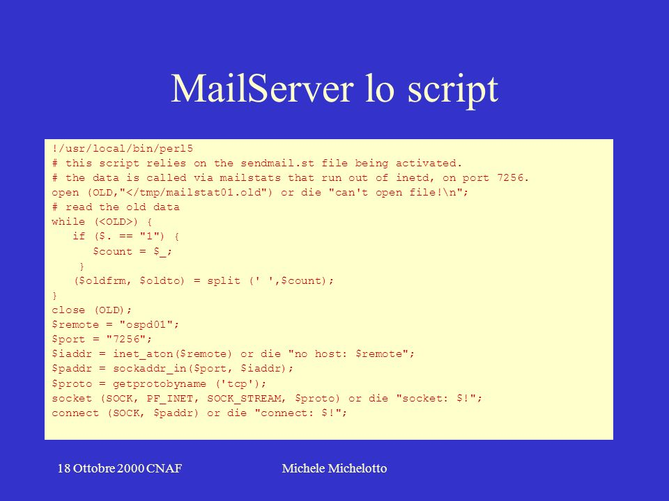 18 Ottobre 2000 CNAFMichele Michelotto MailServer lo script !/usr/local/bin/perl5 # this script relies on the sendmail.st file being activated.