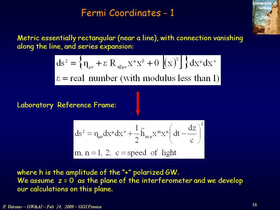 F. Vetrano – GW&AI – Feb 24, 2009 – GGI Firenze 16 Università di Urbino Italy Fermi Coordinates - 1 Metric essentially rectangular (near a line), with