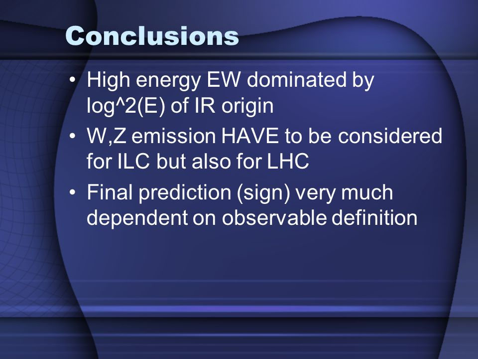 Conclusions High energy EW dominated by log^2(E) of IR origin W,Z emission HAVE to be considered for ILC but also for LHC Final prediction (sign) very much dependent on observable definition