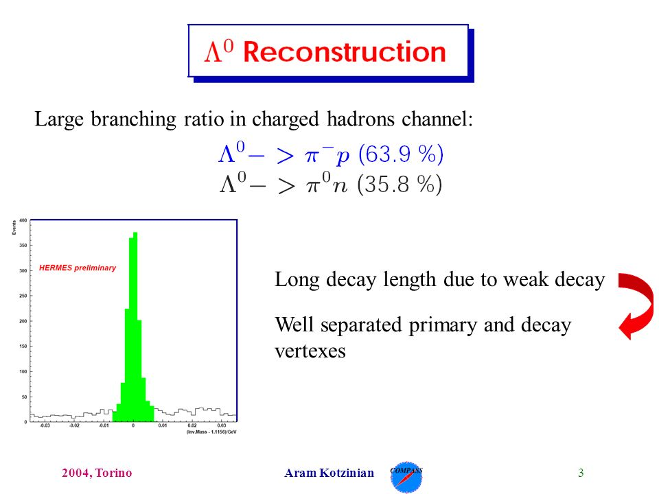 32004, TorinoAram Kotzinian Large branching ratio in charged hadrons channel: Long decay length due to weak decay Well separated primary and decay vertexes