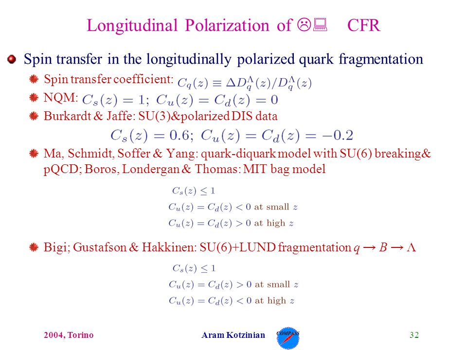 322004, TorinoAram Kotzinian Longitudinal Polarization of L: CFR Spin transfer in the longitudinally polarized quark fragmentation Spin transfer coefficient: NQM: Burkardt & Jaffe: SU(3)&polarized DIS data Ma, Schmidt, Soffer & Yang: quark-diquark model with SU(6) breaking& pQCD; Boros, Londergan & Thomas: MIT bag model Bigi; Gustafson & Hakkinen: SU(6)+LUND fragmentation q B Λ