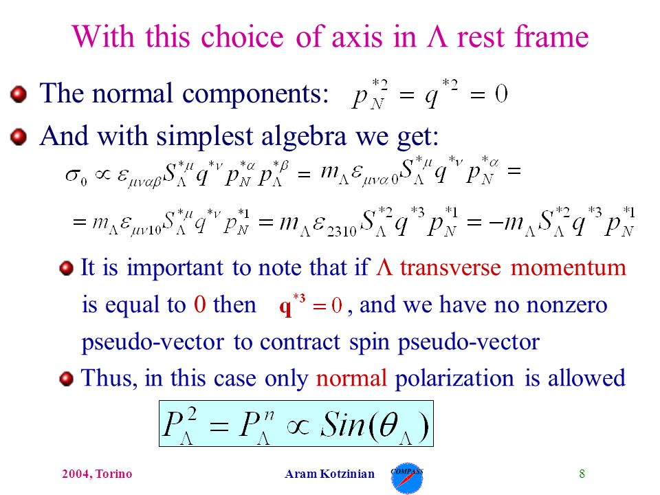 82004, TorinoAram Kotzinian With this choice of axis in rest frame The normal components: And with simplest algebra we get: It is important to note that if transverse momentum is equal to 0 then, and we have no nonzero pseudo-vector to contract spin pseudo-vector Thus, in this case only normal polarization is allowed