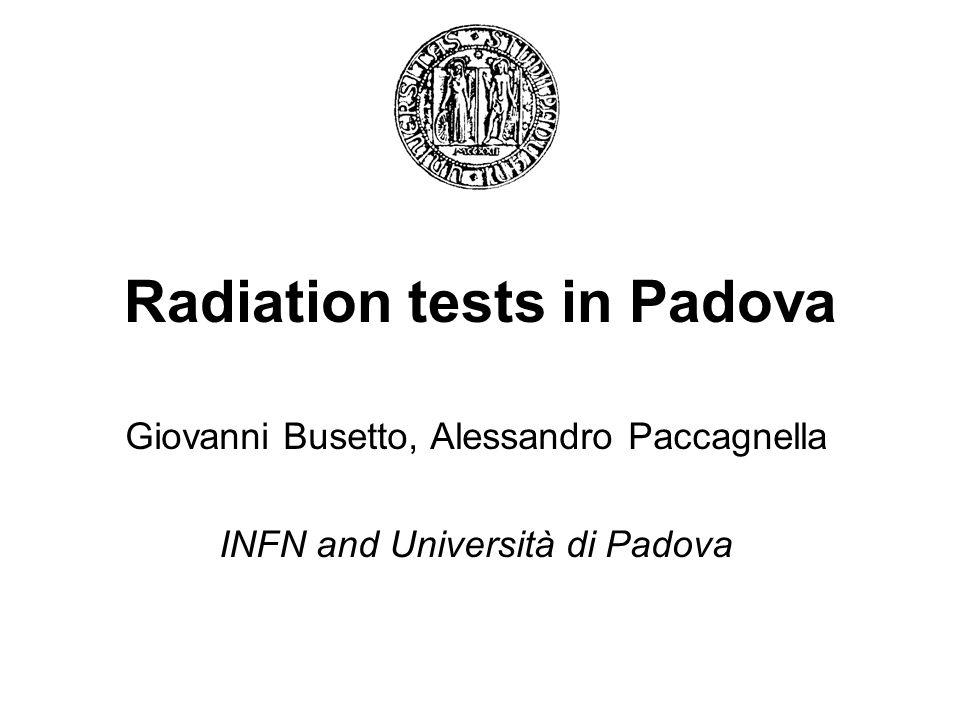 Radiation tests in Padova Giovanni Busetto, Alessandro Paccagnella INFN and Università di Padova