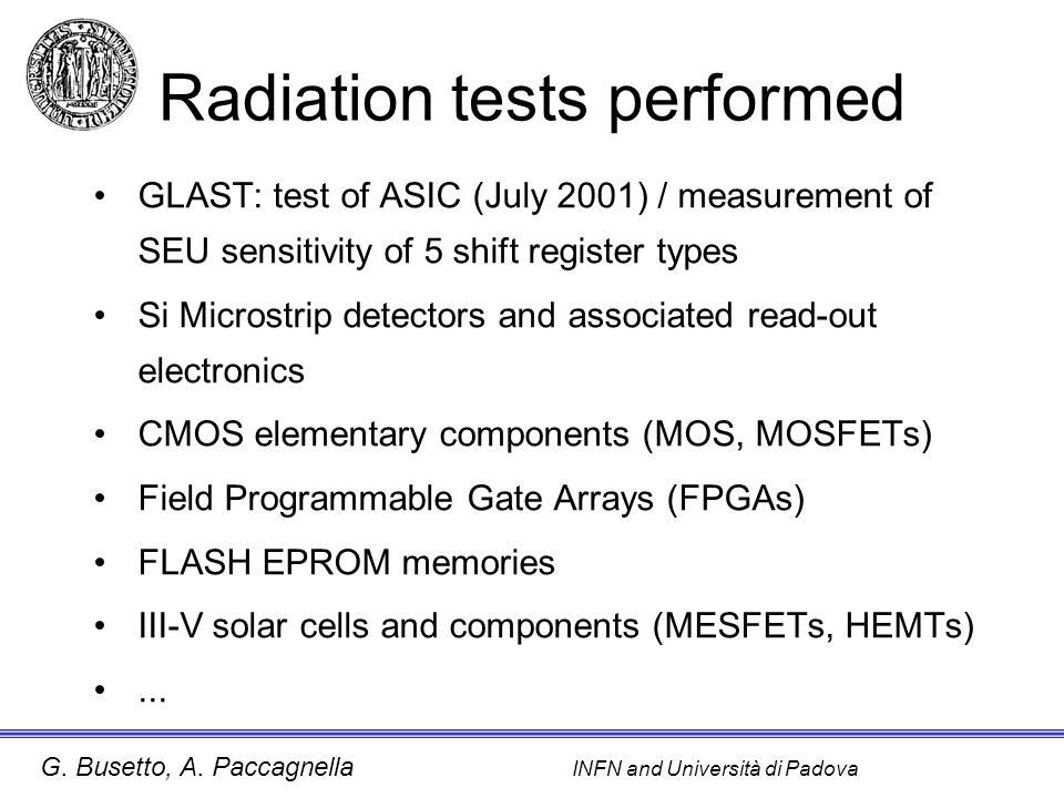 G. Busetto, A. Paccagnella INFN and Università di Padova Radiation tests performed GLAST: test of ASIC (July 2001) / measurement of SEU sensitivity of