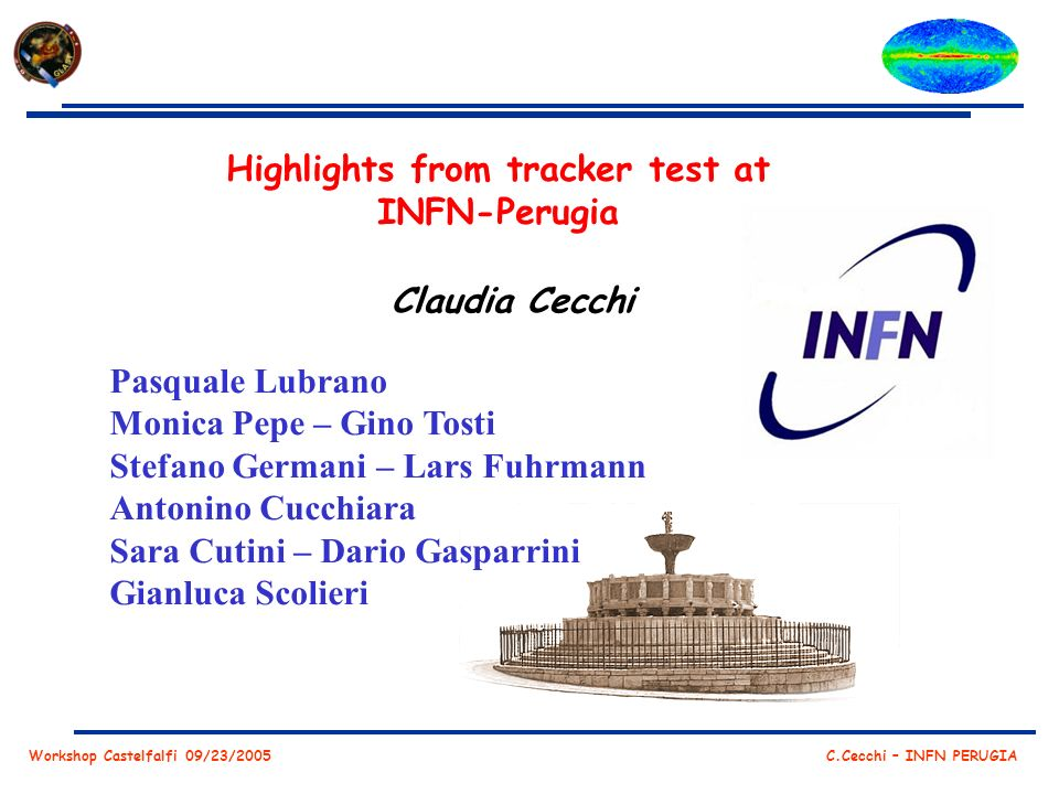 Workshop Castelfalfi 09/23/2005 C.Cecchi – INFN PERUGIA Highlights from tracker test at INFN-Perugia Claudia Cecchi Pasquale Lubrano Monica Pepe – Gino Tosti Stefano Germani – Lars Fuhrmann Antonino Cucchiara Sara Cutini – Dario Gasparrini Gianluca Scolieri