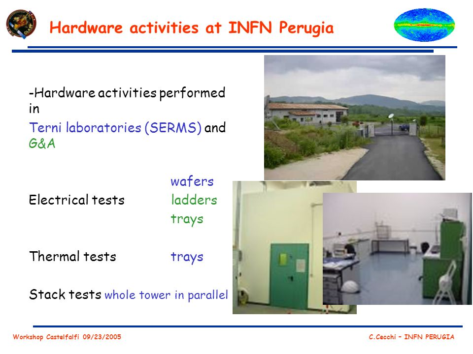 Workshop Castelfalfi 09/23/2005 C.Cecchi – INFN PERUGIA Hardware activities at INFN Perugia -Hardware activities performed in Terni laboratories (SERMS) and G&A wafers Electrical tests ladders trays Thermal teststrays Stack tests whole tower in parallel
