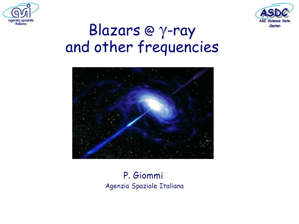 Blazars @ -ray and other frequencies P. Giommi Agenzia Spaziale Italiana