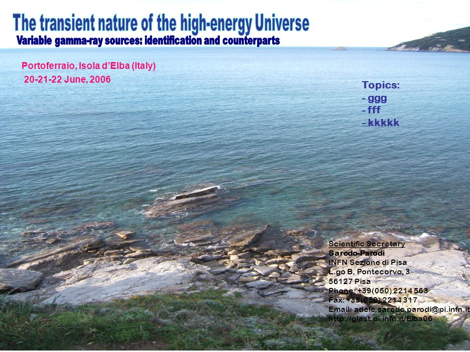 Portoferraio, Isola dElba (Italy) 20-21-22 June, 2006 Topics: - ggg - fff - kkkkk Scientific Secretary Saredo-Parodi INFN Sezione di Pisa L.go B. Pont
