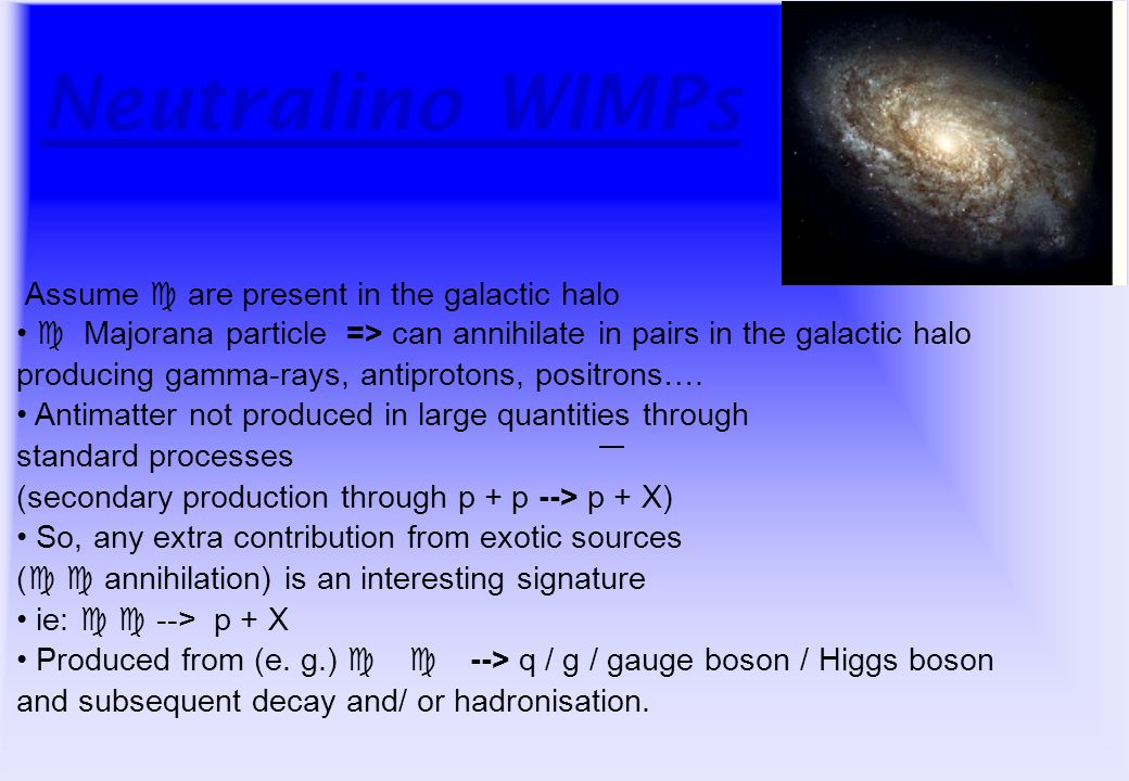 Neutralino WIMPs Assume c are present in the galactic halo c Majorana particle => can annihilate in pairs in the galactic halo producing gamma-rays, antiprotons, positrons….
