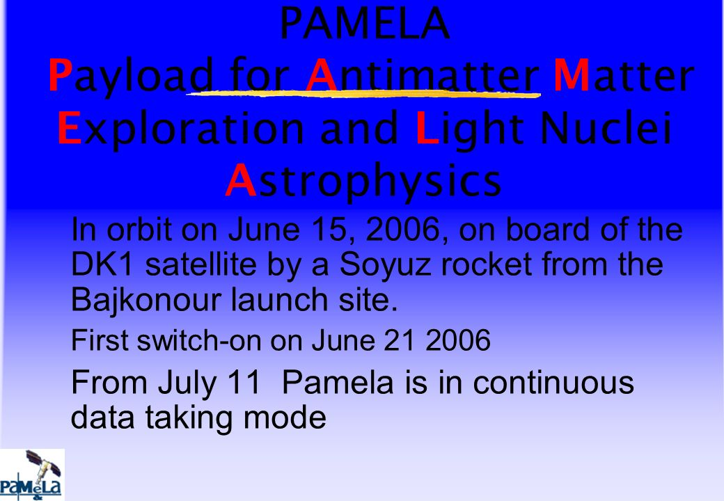 PAMELA Payload for Antimatter Matter Exploration and Light Nuclei Astrophysics In orbit on June 15, 2006, on board of the DK1 satellite by a Soyuz rocket from the Bajkonour launch site.