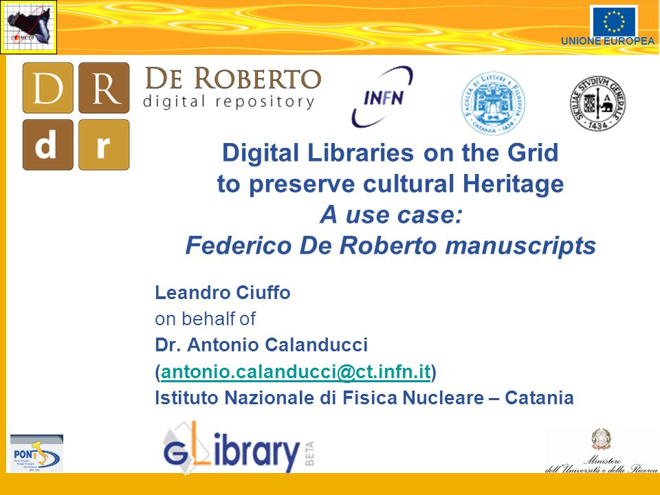 1 UNIONE EUROPEA Digital Libraries on the Grid to preserve cultural Heritage A use case: Federico De Roberto manuscripts Leandro Ciuffo on behalf of Dr.