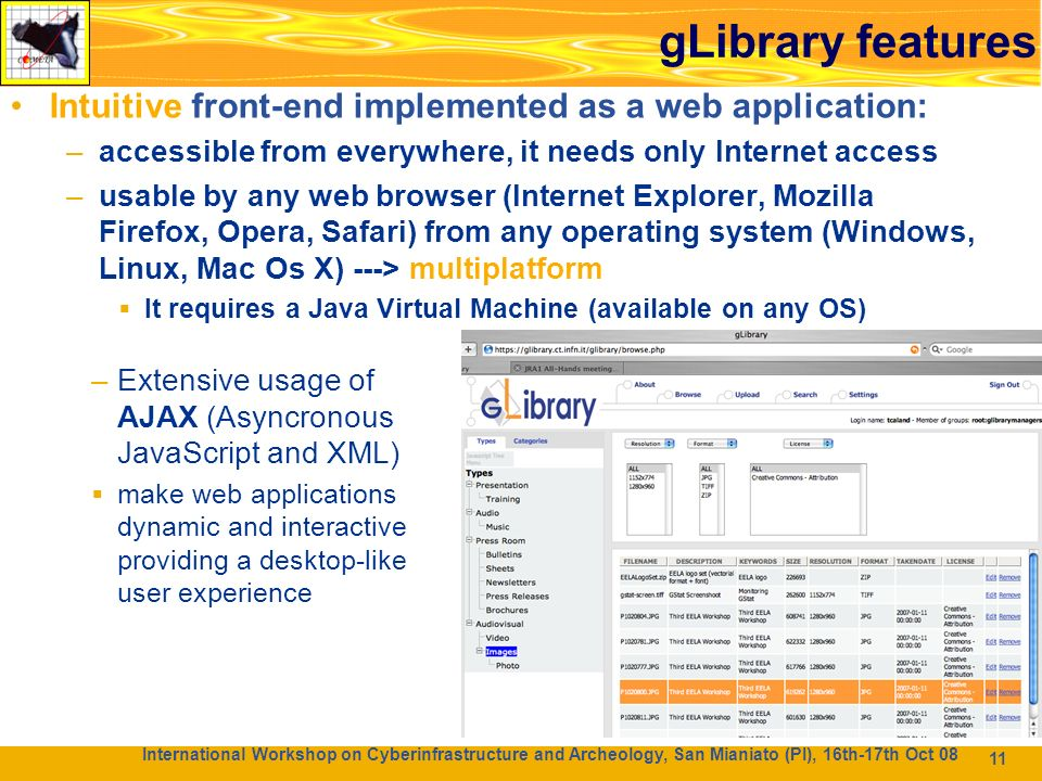 11 Caratteristiche di gLibrary Intuitive front-end implemented as a web application: –accessible from everywhere, it needs only Internet access –usable by any web browser (Internet Explorer, Mozilla Firefox, Opera, Safari) from any operating system (Windows, Linux, Mac Os X) ---> multiplatform It requires a Java Virtual Machine (available on any OS) 11 –Extensive usage of AJAX (Asyncronous JavaScript and XML) make web applications dynamic and interactive providing a desktop-like user experience International Workshop on Cyberinfrastructure and Archeology, San Mianiato (PI), 16th-17th Oct 08 gLibrary features
