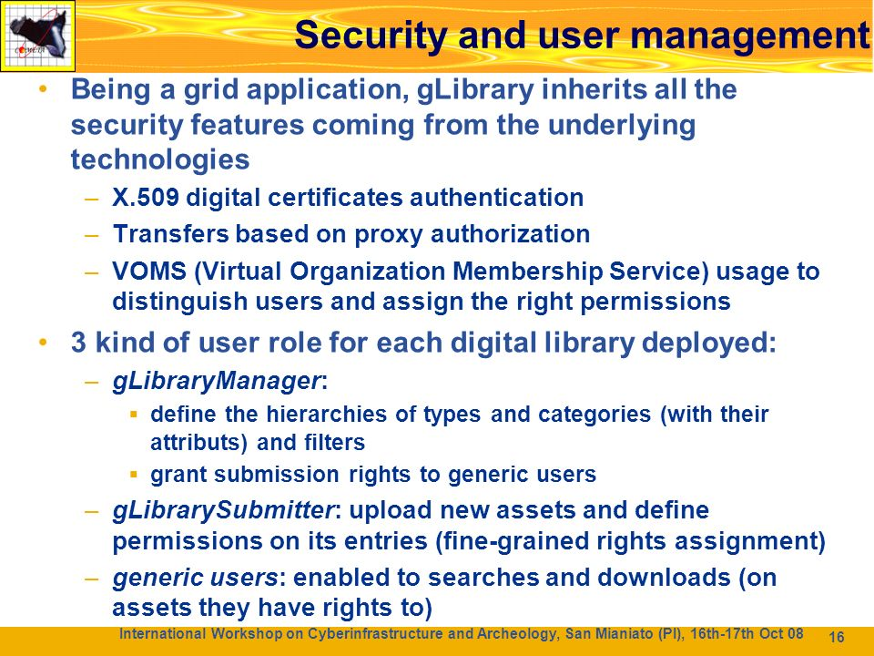16 Sicurezza e gestione degli utenti Being a grid application, gLibrary inherits all the security features coming from the underlying technologies –X.509 digital certificates authentication –Transfers based on proxy authorization –VOMS (Virtual Organization Membership Service) usage to distinguish users and assign the right permissions 3 kind of user role for each digital library deployed: –gLibraryManager: define the hierarchies of types and categories (with their attributs) and filters grant submission rights to generic users –gLibrarySubmitter: upload new assets and define permissions on its entries (fine-grained rights assignment) –generic users: enabled to searches and downloads (on assets they have rights to) 16 International Workshop on Cyberinfrastructure and Archeology, San Mianiato (PI), 16th-17th Oct 08 Security and user management