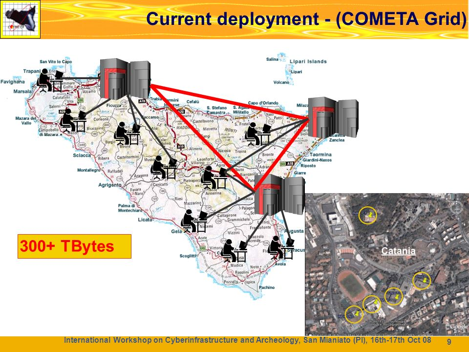 9 99 300+ TBytes International Workshop on Cyberinfrastructure and Archeology, San Mianiato (PI), 16th-17th Oct 08 Current deployment - (COMETA Grid)