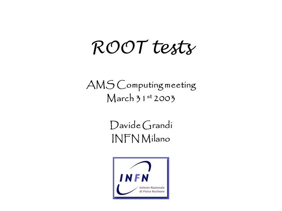 ROOT tests AMS Computing meeting March 31 st 2003 Davide Grandi INFN Milano